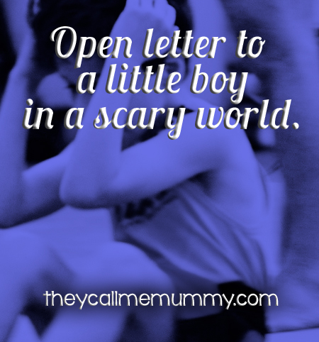 letter to a little boy in a scary world.